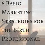 Marketing Basics for The Birth Professional – 6 Strategies
