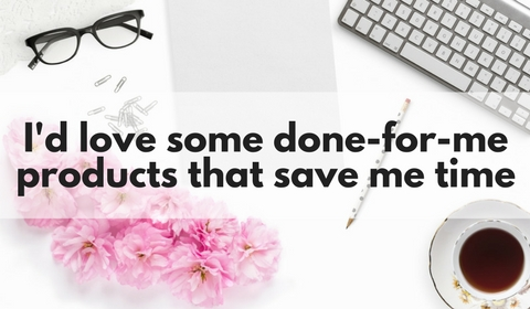 I'd love some done for me products to save me time