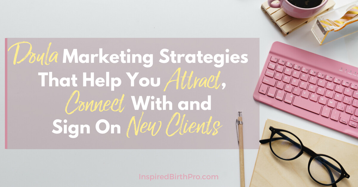 Doula Marketing Strategies That Help you attract, connect with and sign on new clients