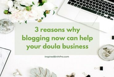 3 reasons why blogging now can help your doula business